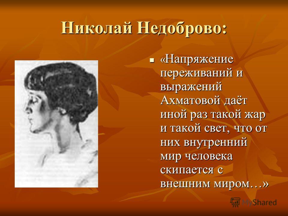 Николай Недоброво: « Напряжение переживаний и выражений Ахматовой даёт иной раз такой жар и такой свет, что от них внутренний мир человека скипается с внешним миром…» « Напряжение переживаний и выражений Ахматовой даёт иной раз такой жар и такой свет