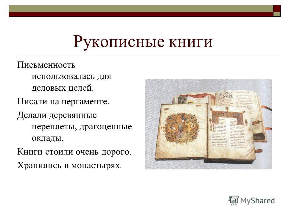 Рукописные книги Письменность использовалась для деловых целей. Писали на пергаменте. Делали деревянные переплеты, драгоценные оклады. Книги стоили очень дорого. Хранились в монастырях.