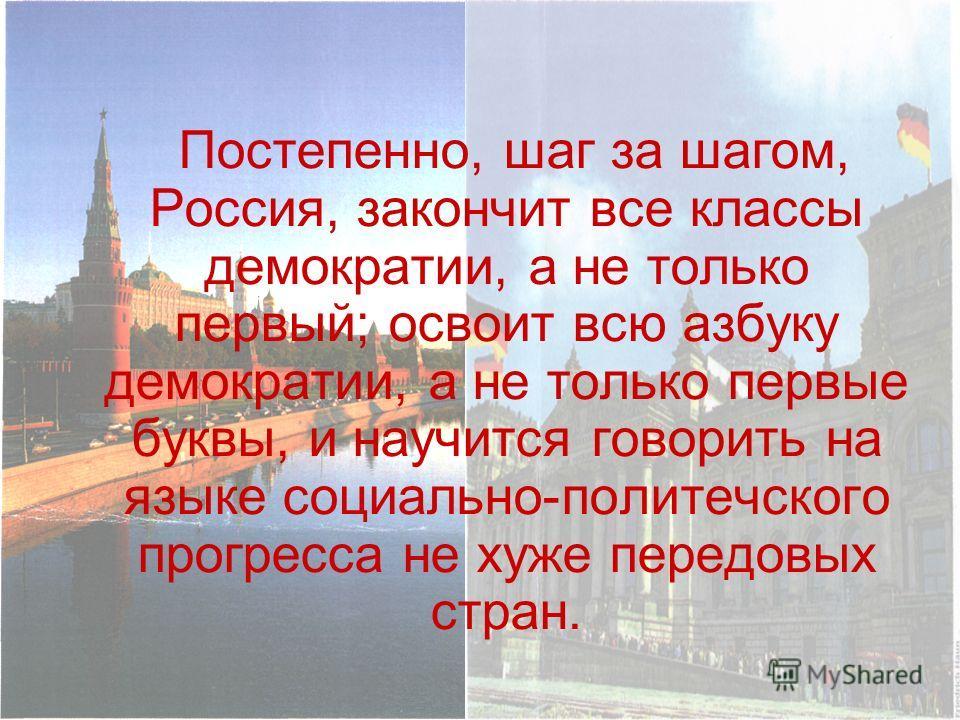 Постепенно, шаг за шагом, Россия, закончит все классы демократии, а не только первый; освоит всю азбуку демократии, а не только первые буквы, и научится говорить на языке социально-политечского прогресса не хуже передовых стран.