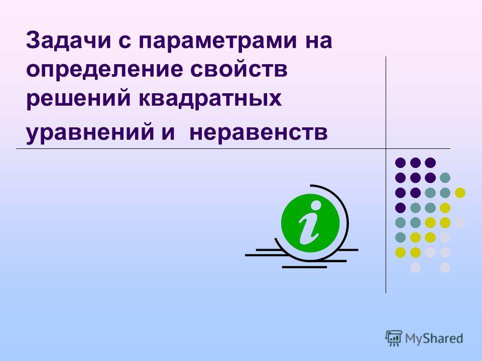 Задачи с параметрами на определение свойств решений квадратных уравнений и неравенств