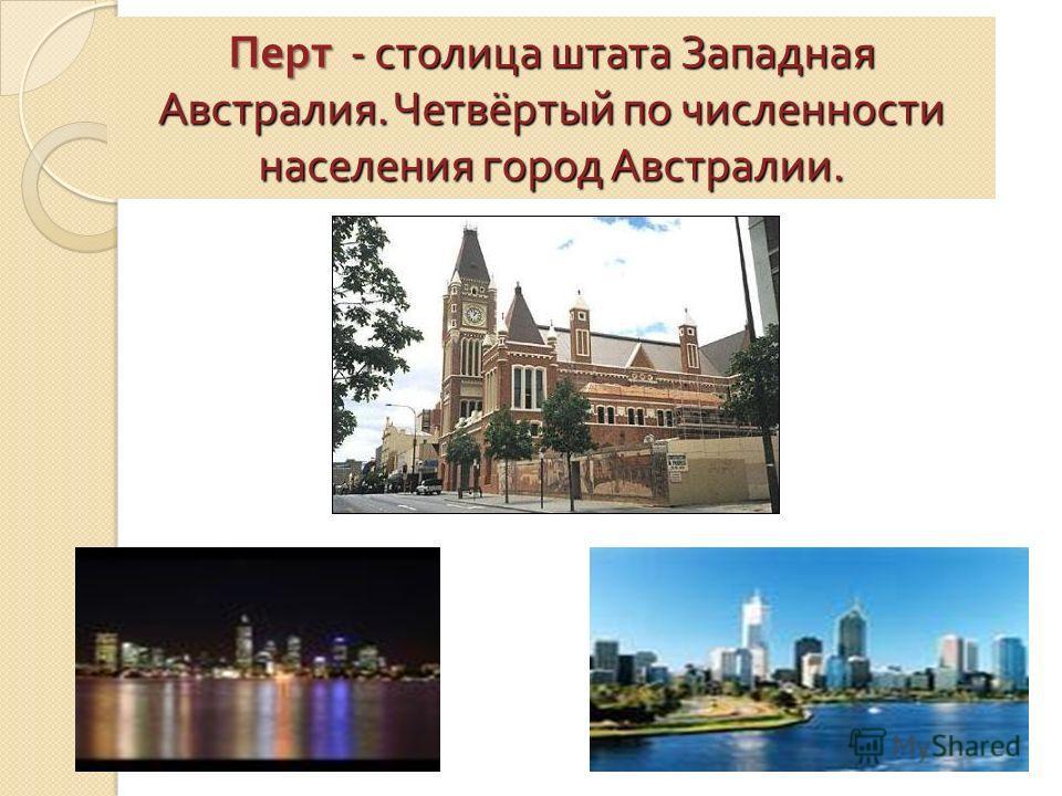 Перт - столица штата Западная Австралия. Четвёртый по численности населения город Австралии.