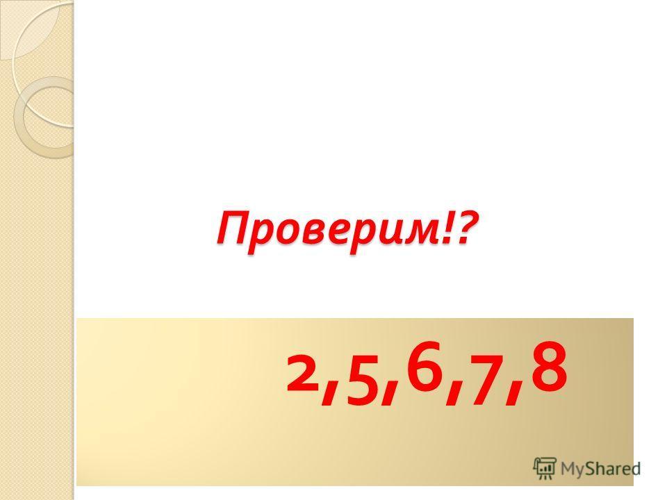 Проверим !? 2,5,6,7,8