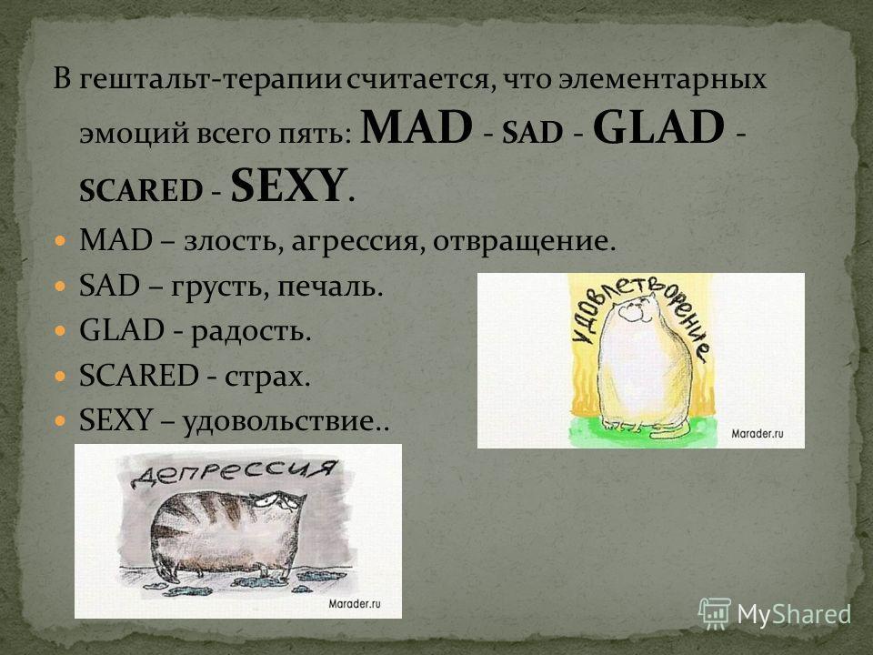 В гештальт-терапии считается, что элементарных эмоций всего пять: MAD - SAD - GLAD - SCARED - SEXY. MAD – злость, агрессия, отвращение. SAD – грусть, печаль. GLAD - радость. SCARED - страх. SEXY – удовольствие..