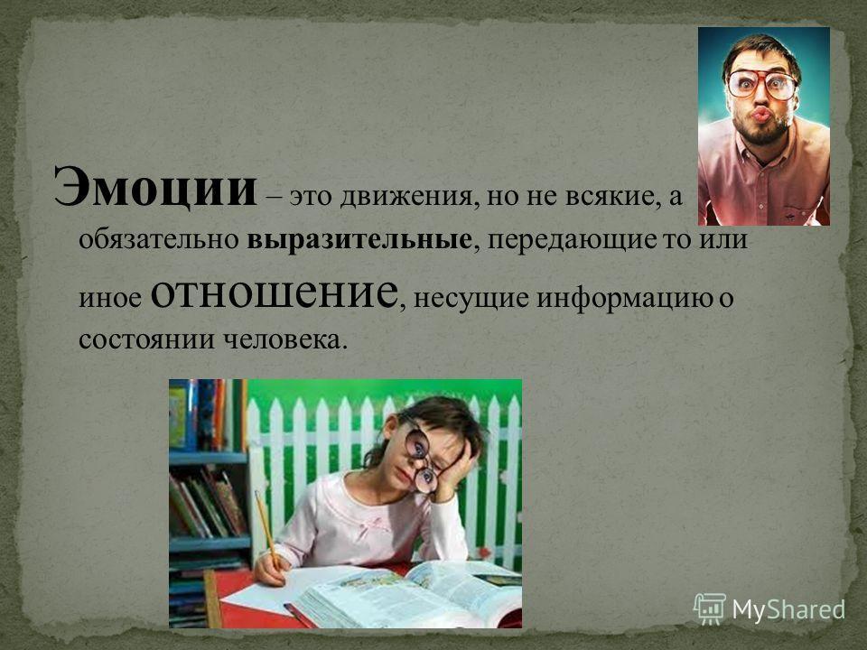 Эмоции – это движения, но не всякие, а обязательно выразительные, передающие то или иное отношение, несущие информацию о состоянии человека.
