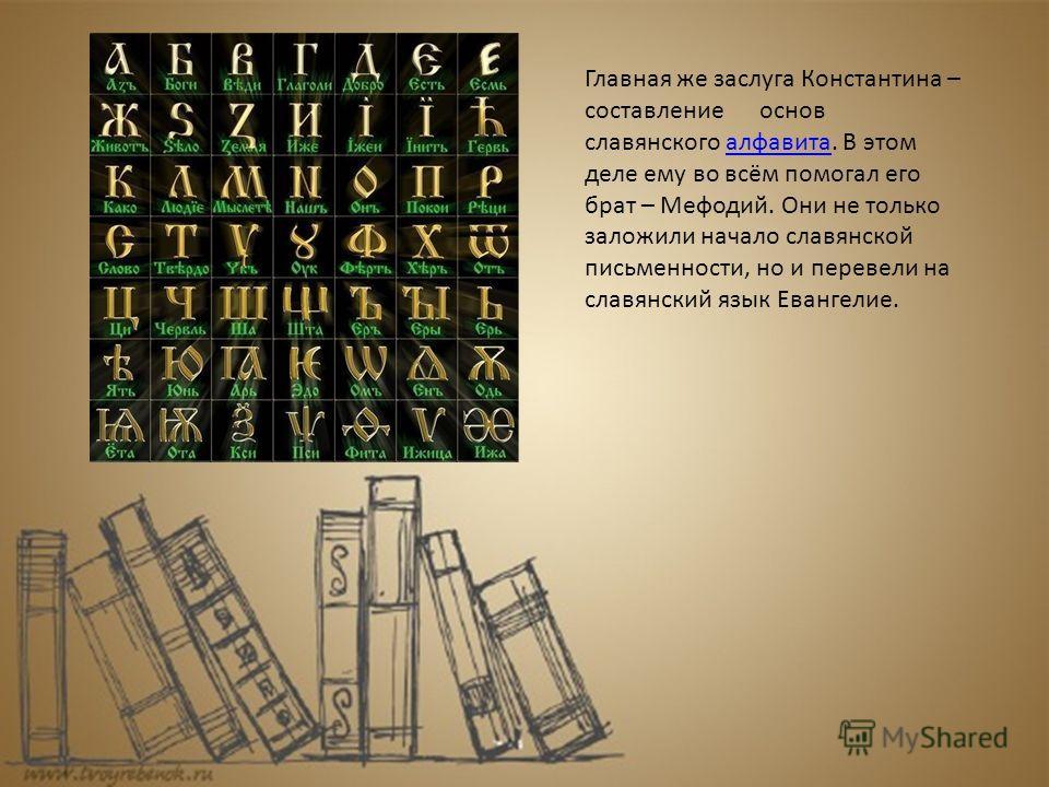 Главная же заслуга Константина – составление основ славянского алфавита. В этом деле ему во всём помогал его брат – Мефодий. Они не только заложили начало славянской письменности, но и перевели на славянский язык Евангелие.алфавита