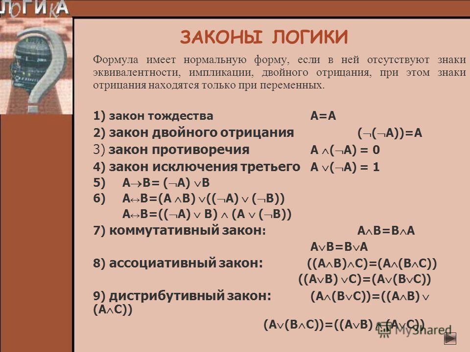 ЗАКОНЫ ЛОГИКИ Формула имеет нормальную форму, если в ней отсутствуют знаки эквивалентности, импликации, двойного отрицания, при этом знаки отрицания находятся только при переменных. 1) закон тождестваА=А 2) закон двойного отрицания ( ( A))=A 3) закон
