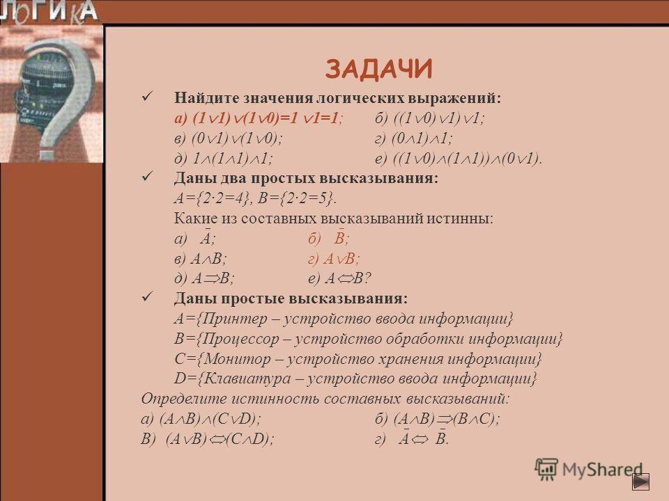Найдите значения логических выражений: а) (1 1) (1 0)=1 1=1;б) ((1 0) 1) 1; в) (0 1) (1 0);г) (0 1) 1; д) 1 (1 1) 1;е) ((1 0) (1 1)) (0 1). Даны два простых высказывания: А={2·2=4}, В={2·2=5}. Какие из составных высказываний истинны: а) А;б) В; в) А