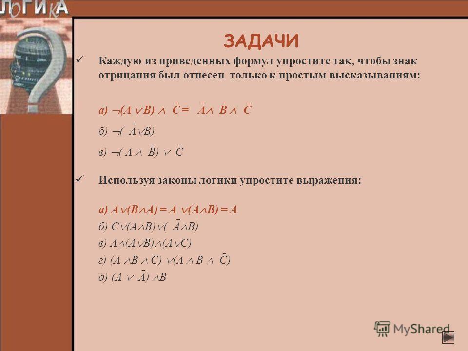 Каждую из приведенных формул упростите так, чтобы знак отрицания был отнесен только к простым высказываниям: а) (A B) C = А В C б) ( А В) в) ( A B) C Используя законы логики упростите выражения: а) А (В А) = А (А В) = А б) С (А В) ( А В) в) A (A B) (