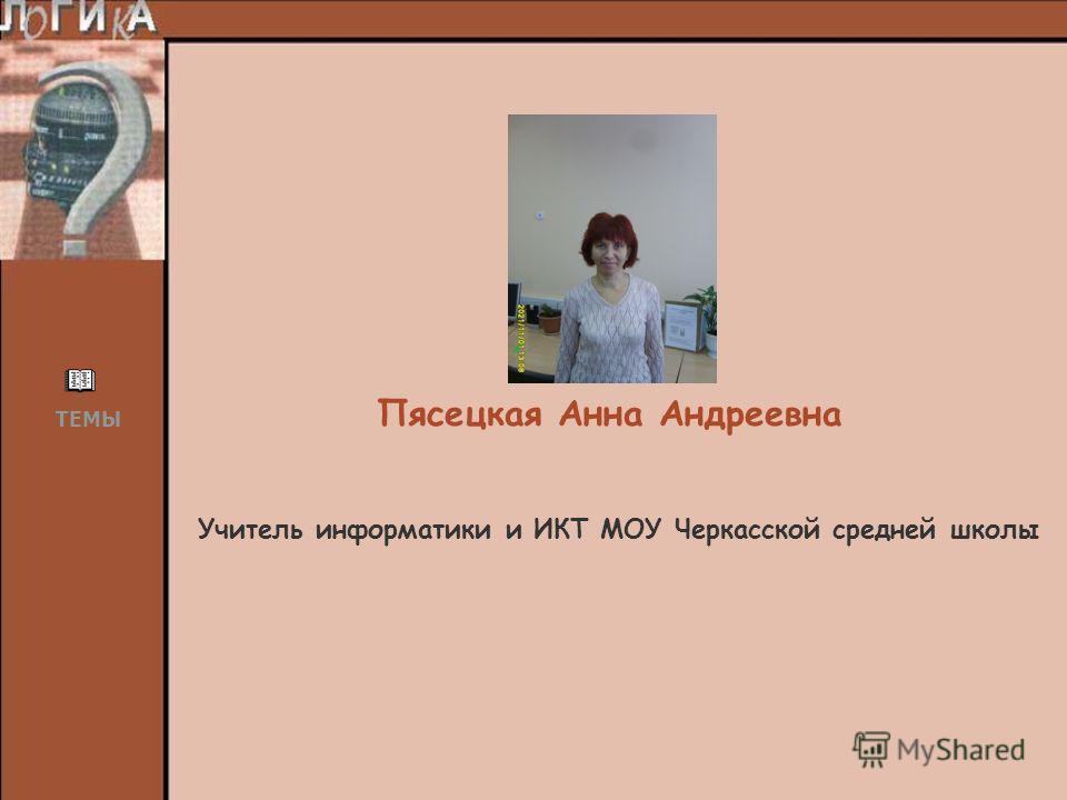 Учитель информатики и ИКТ МОУ Черкасской средней школы Пясецкая Анна Андреевна ТЕМЫ