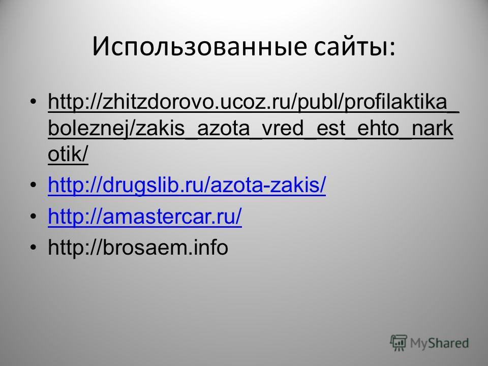 Использованные сайты: http://zhitzdorovo.ucoz.ru/publ/profilaktika_ boleznej/zakis_azota_vred_est_ehto_nark otik/ http://drugslib.ru/azota-zakis/ http://amastercar.ru/ http://brosaem.info