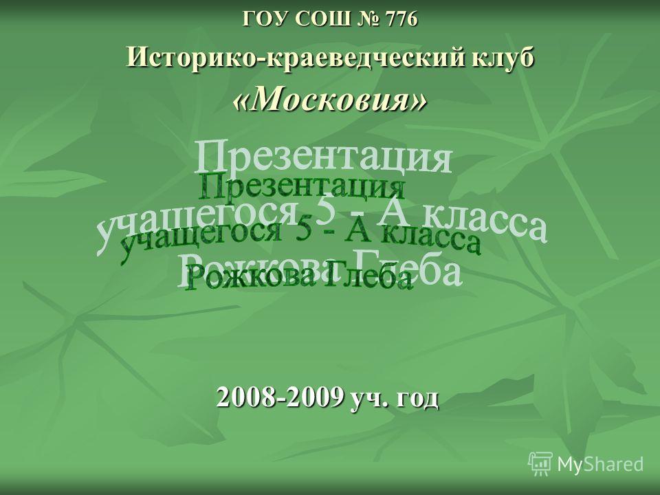 ГОУ СОШ 776 Историко-краеведческий клуб «Московия» 2008-2009 уч. год