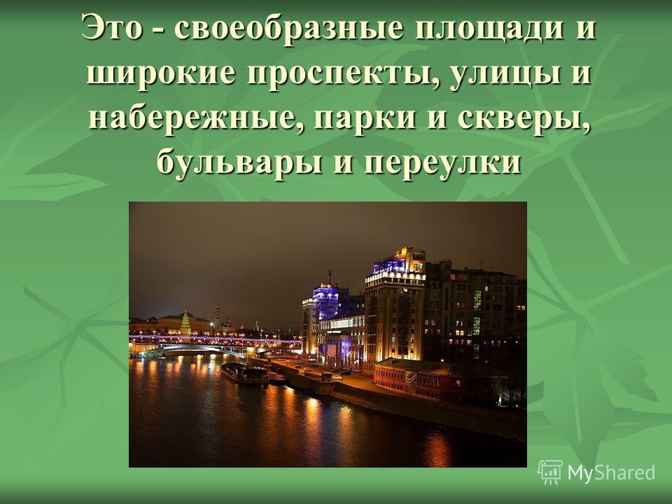 Это - своеобразные площади и широкие проспекты, улицы и набережные, парки и скверы, бульвары и переулки
