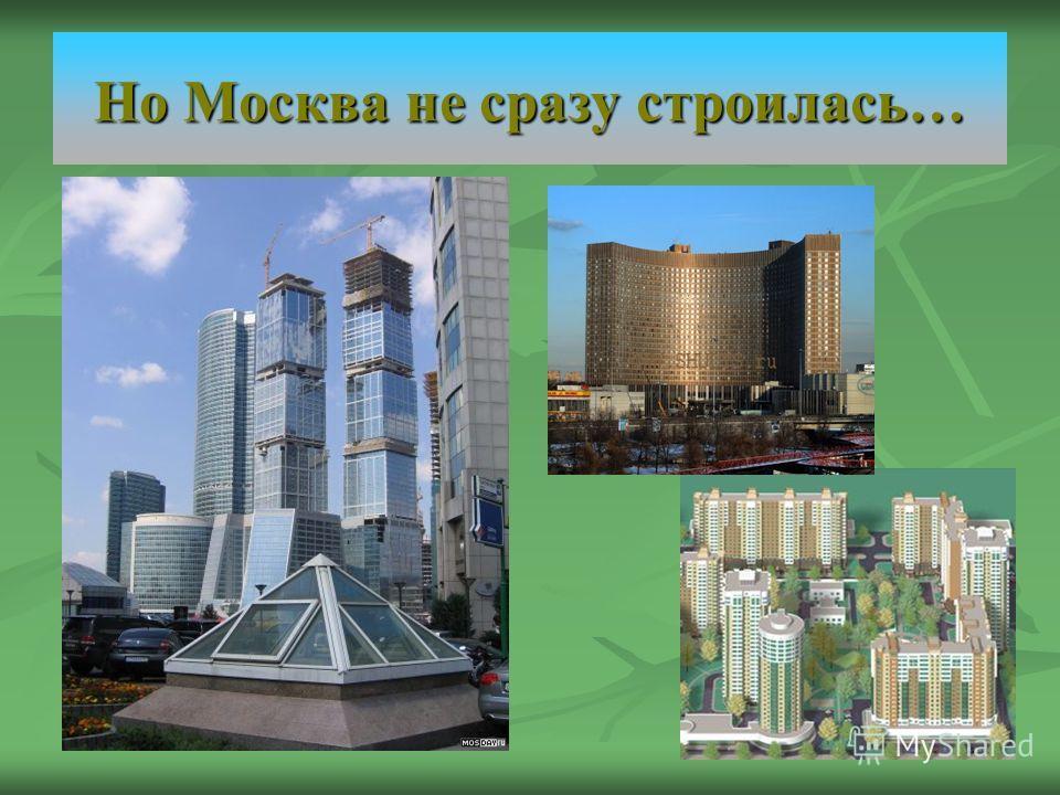 Но Москва не сразу строилась…