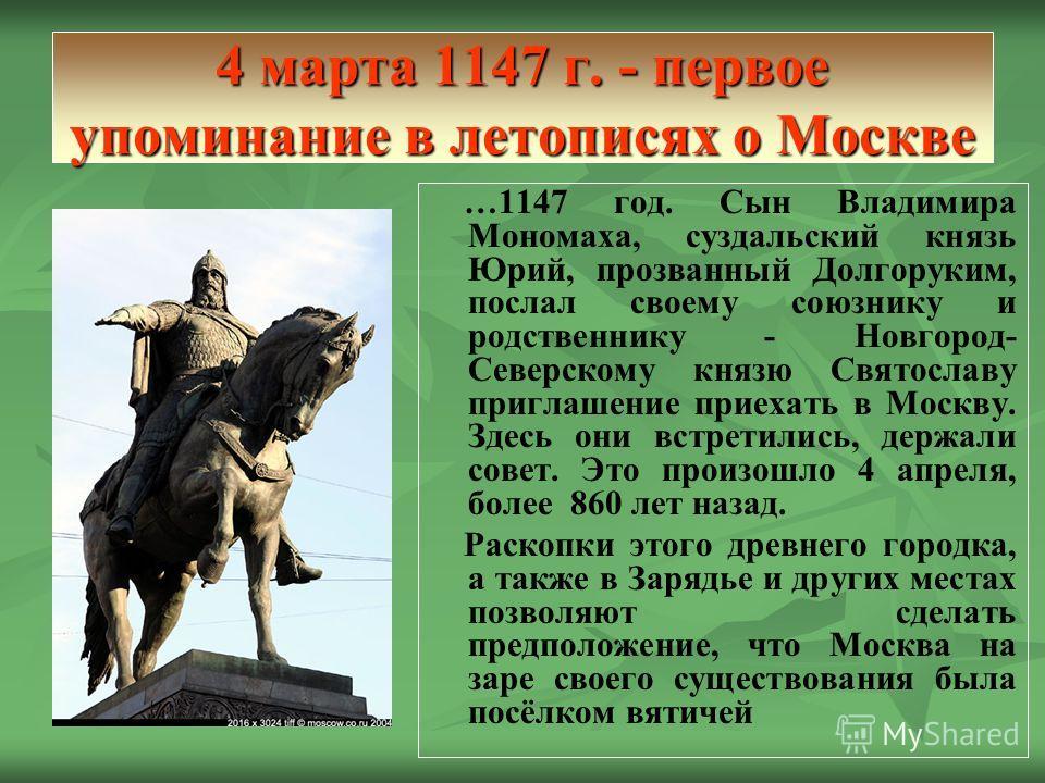 4 марта 1147 г. - первое упоминание в летописях о Москве …1147 год. Сын Владимира Мономаха, суздальский князь Юрий, прозванный Долгоруким, послал своему союзнику и родственнику - Новгород- Северскому князю Святославу приглашение приехать в Москву. Зд
