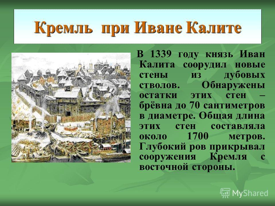 Кремль при Иване Калите В 1339 году князь Иван Калита соорудил новые стены из дубовых стволов. Обнаружены остатки этих стен – брёвна до 70 сантиметров в диаметре. Общая длина этих стен составляла около 1700 метров. Глубокий ров прикрывал сооружения К