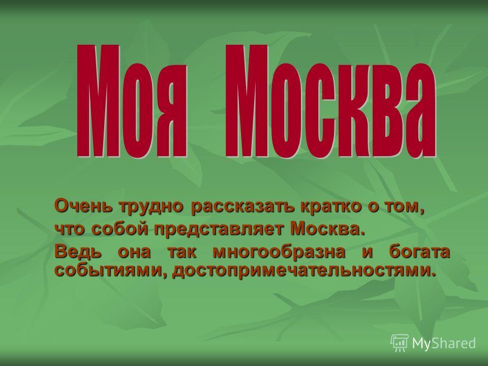 Очень трудно рассказать кратко о том, что собой представляет Москва. Ведь она так многообразна и богата событиями, достопримечательностями.