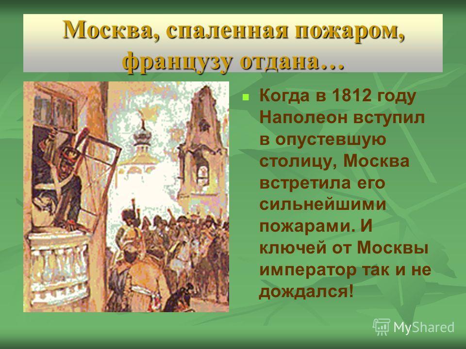 Москва, спаленная пожаром, французу отдана… Когда в 1812 году Наполеон вступил в опустевшую столицу, Москва встретила его сильнейшими пожарами. И ключей от Москвы император так и не дождался!