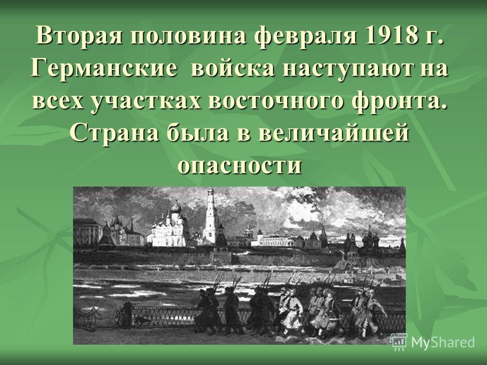Вторая половина февраля 1918 г. Германские войска наступают на всех участках восточного фронта. Страна была в величайшей опасности