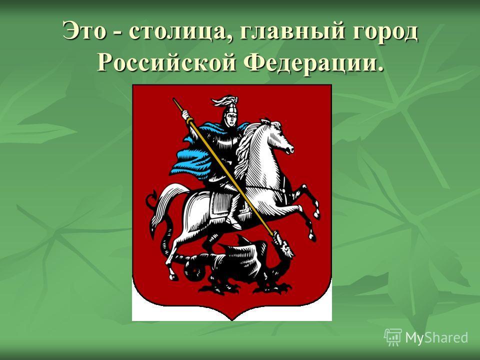 Это - столица, главный город Российской Федерации.