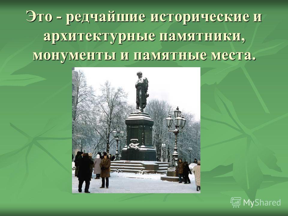 Это - редчайшие исторические и архитектурные памятники, монументы и памятные места.