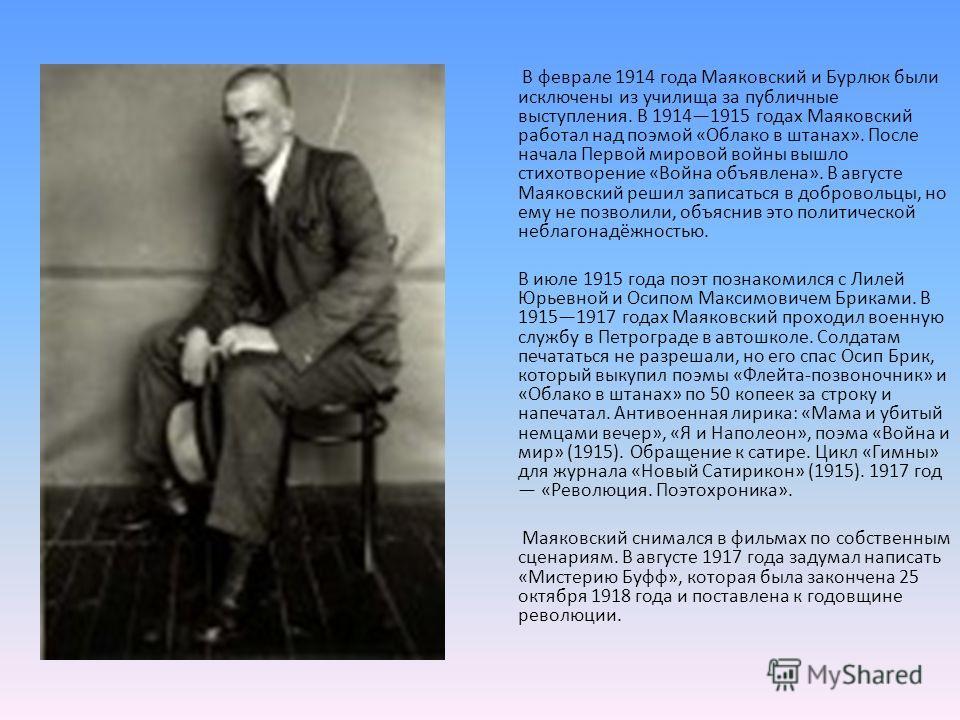 В феврале 1914 года Маяковский и Бурлюк были исключены из училища за публичные выступления. В 19141915 годах Маяковский работал над поэмой «Облако в штанах». После начала Первой мировой войны вышло стихотворение «Война объявлена». В августе Маяковски