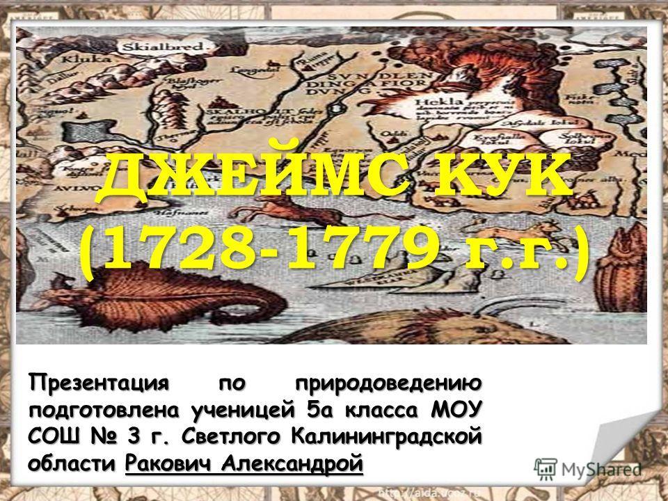 ДЖЕЙМС КУК (1728-1779 г.г.) Презентация по природоведению подготовлена ученицей 5а класса МОУ СОШ 3 г. Светлого Калининградской области Ракович Александрой