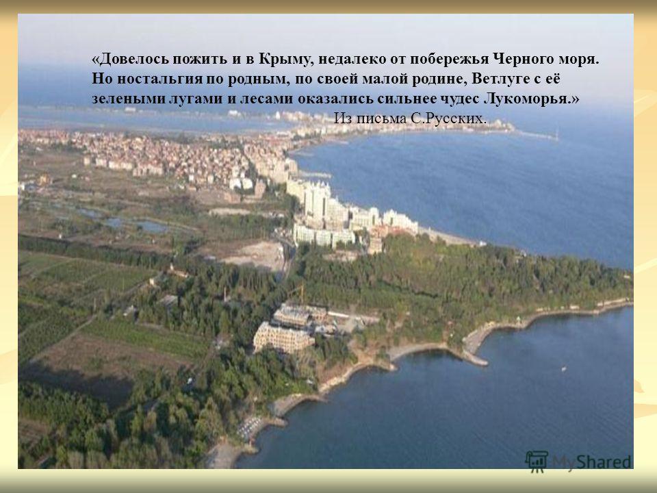 «Довелось пожить и в Крыму, недалеко от побережья Черного моря. Но ностальгия по родным, по своей малой родине, Ветлуге с её зелеными лугами и лесами оказались сильнее чудес Лукоморья.» Из письма С.Русских.