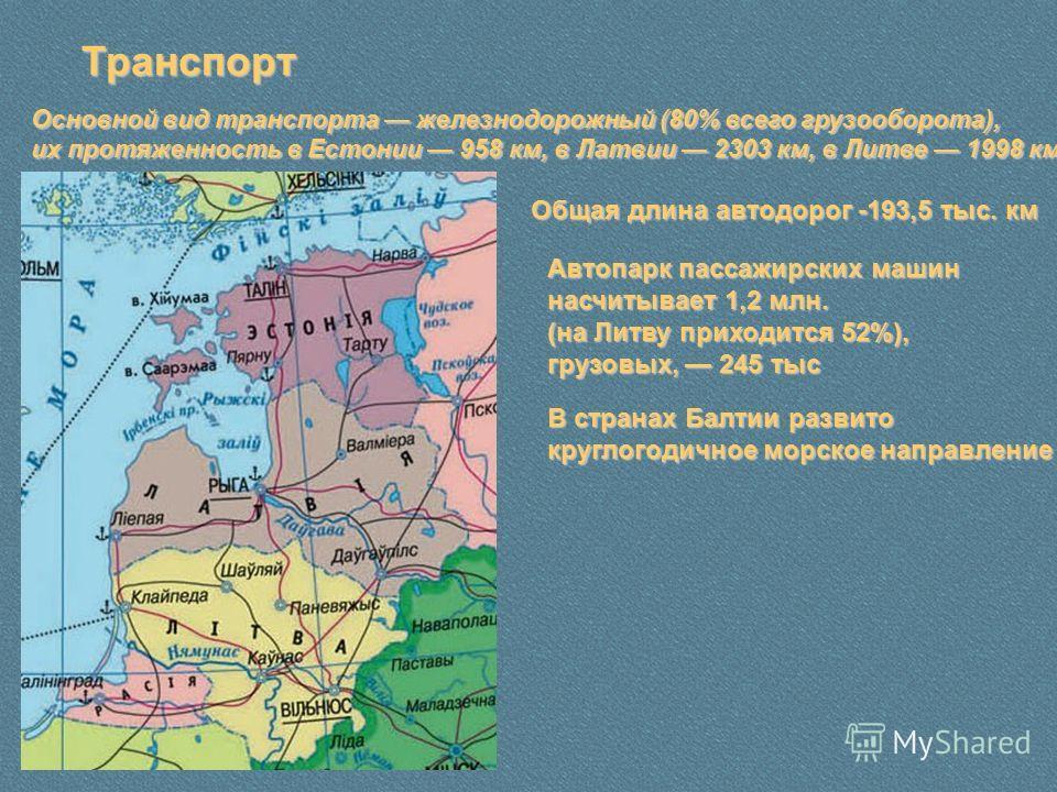 Транспорт Основной вид транспорта железнодорожный (80% всего грузооборота), их протяженность в Естонии 958 км, в Латвии 2303 км, в Литве 1998 км Общая длина автодорог -193,5 тыс. км Автопарк пассажирских машин насчитывает 1,2 млн. (на Литву приходитс
