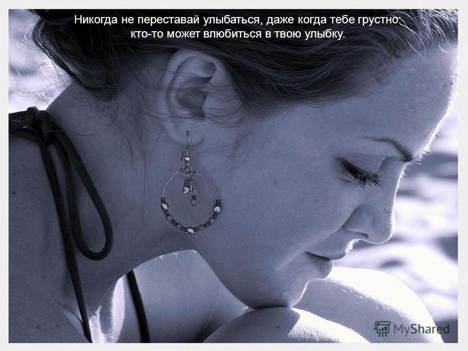 Никогда не переставай улыбаться, даже когда тебе грустно: кто-то может влюбиться в твою улыбку.