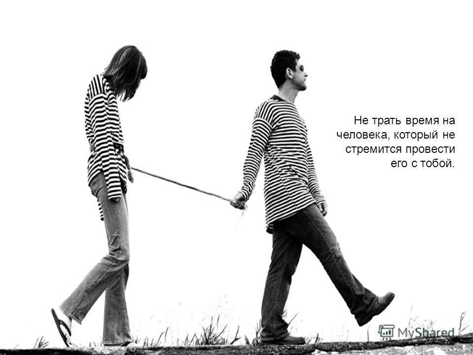 Не трать время на человека, который не стремится провести его с тобой.