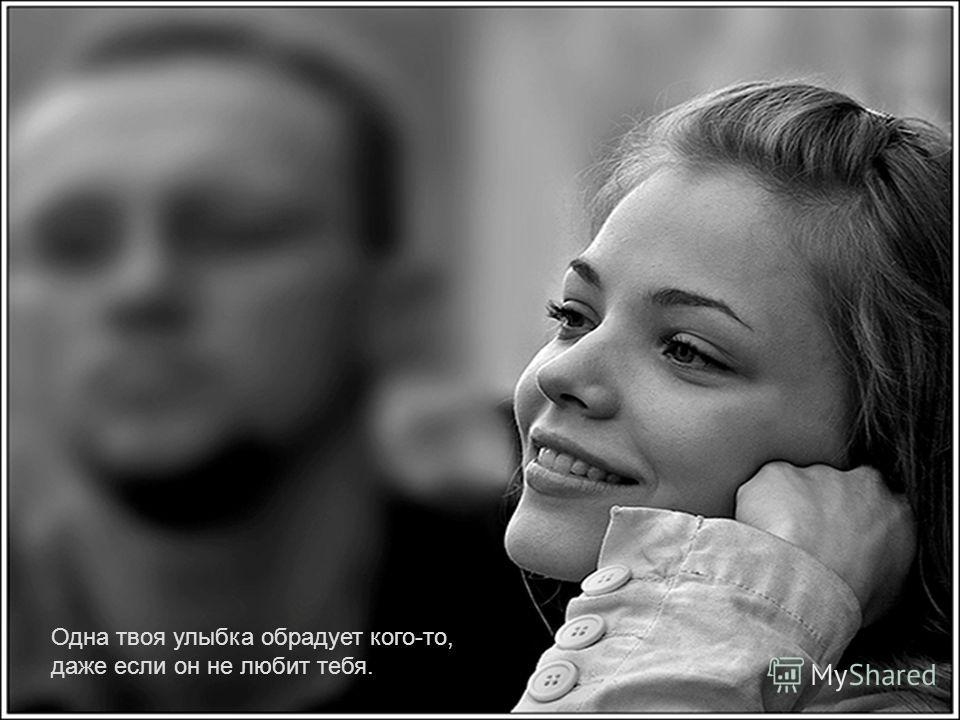 Одна твоя улыбка обрадует кого-то, даже если он не любит тебя.