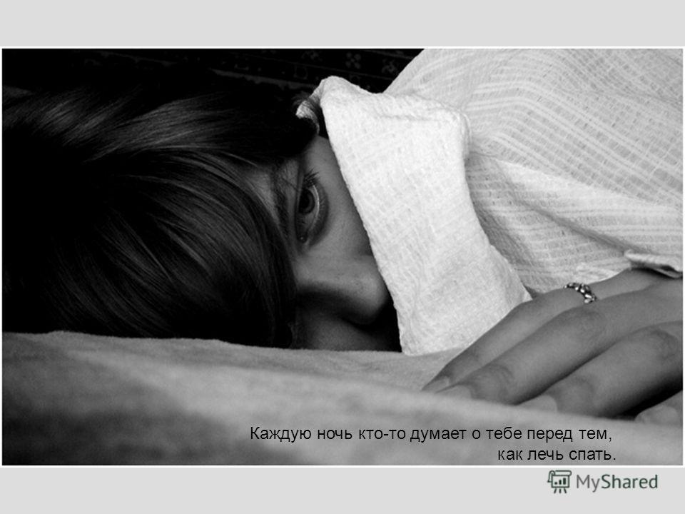 Каждую ночь кто-то думает о тебе перед тем, как лечь спать.