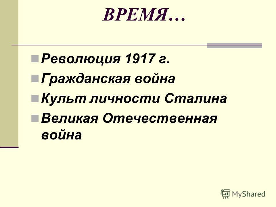ВРЕМЯ… Революция 1917 г. Гражданская война Культ личности Сталина Великая Отечественная война