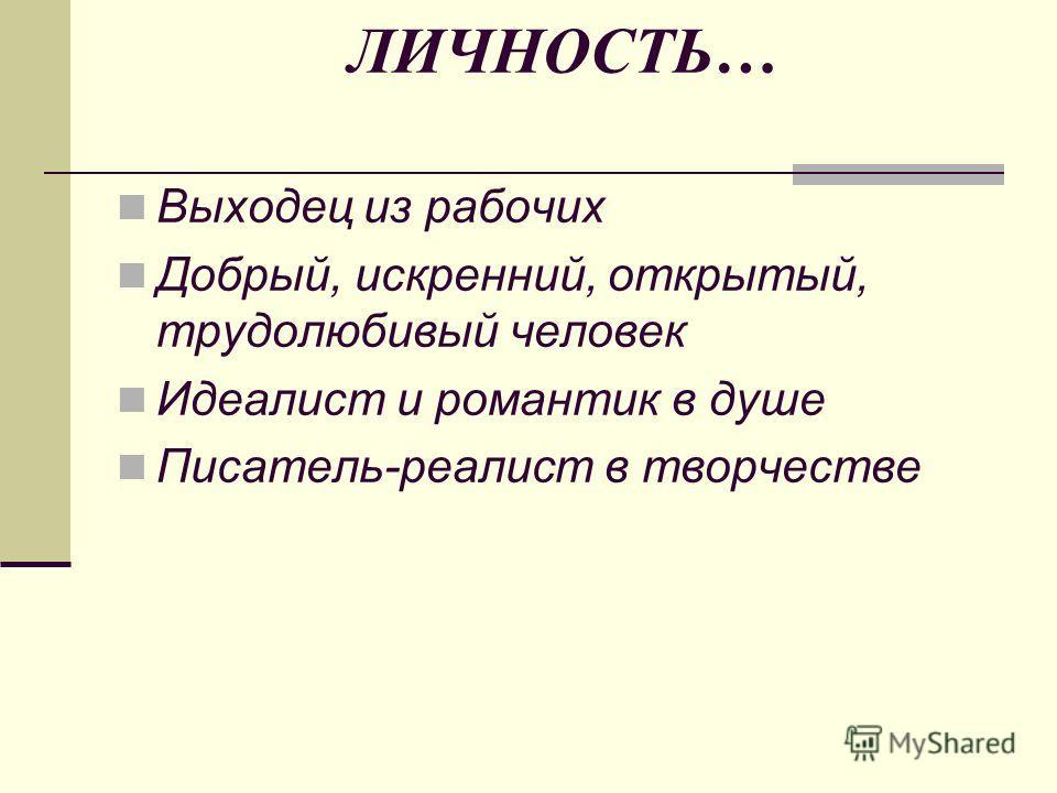 ЛИЧНОСТЬ… Выходец из рабочих Добрый, искренний, открытый, трудолюбивый человек Идеалист и романтик в душе Писатель-реалист в творчестве