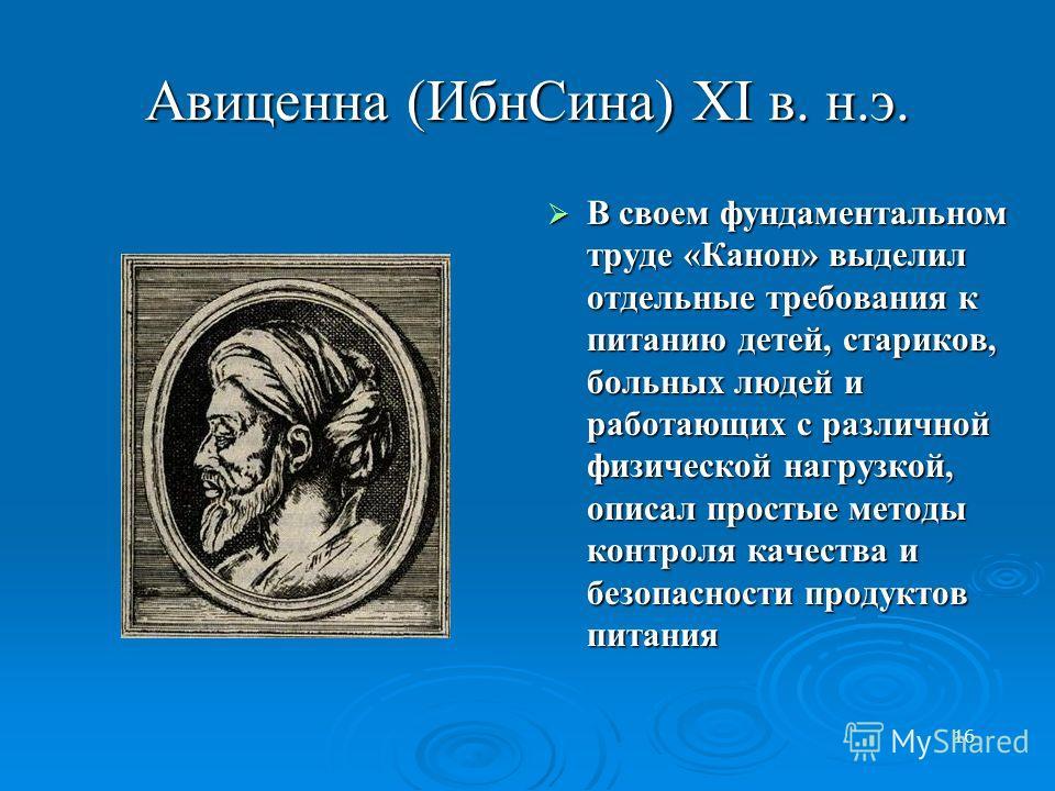 16 Авиценна (ИбнСина) XI в. н.э. В своем фундаментальном труде «Канон» выделил отдельные требования к питанию детей, стариков, больных людей и работающих с различной физической нагрузкой, описал простые методы контроля качества и безопасности продукт