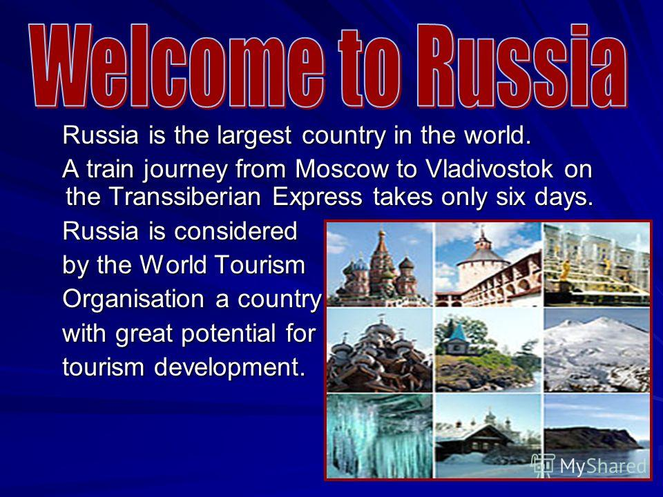 Russia is the largest country in the world. Russia is the largest country in the world. A train journey from Moscow to Vladivostok оn the Transsiberian Express takes only six days. A train journey from Moscow to Vladivostok оn the Transsiberian Expre