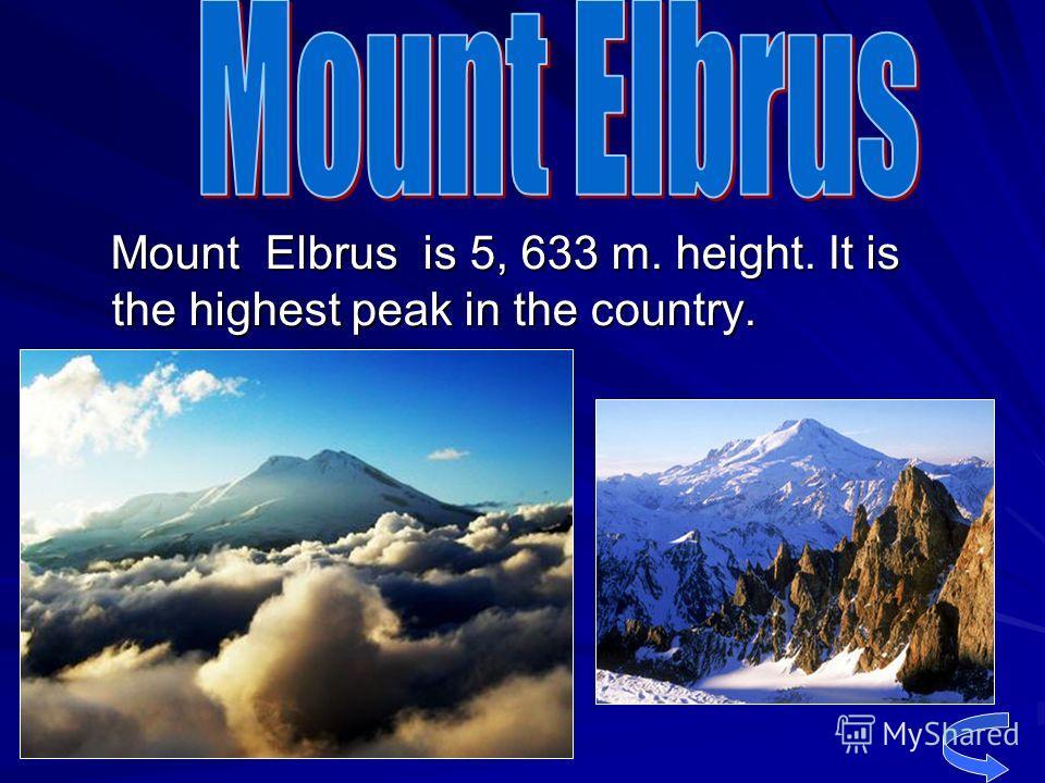 Mount Elbrus is 5, 633 m. height. It is the highest peak in the country. Mount Elbrus is 5, 633 m. height. It is the highest peak in the country.