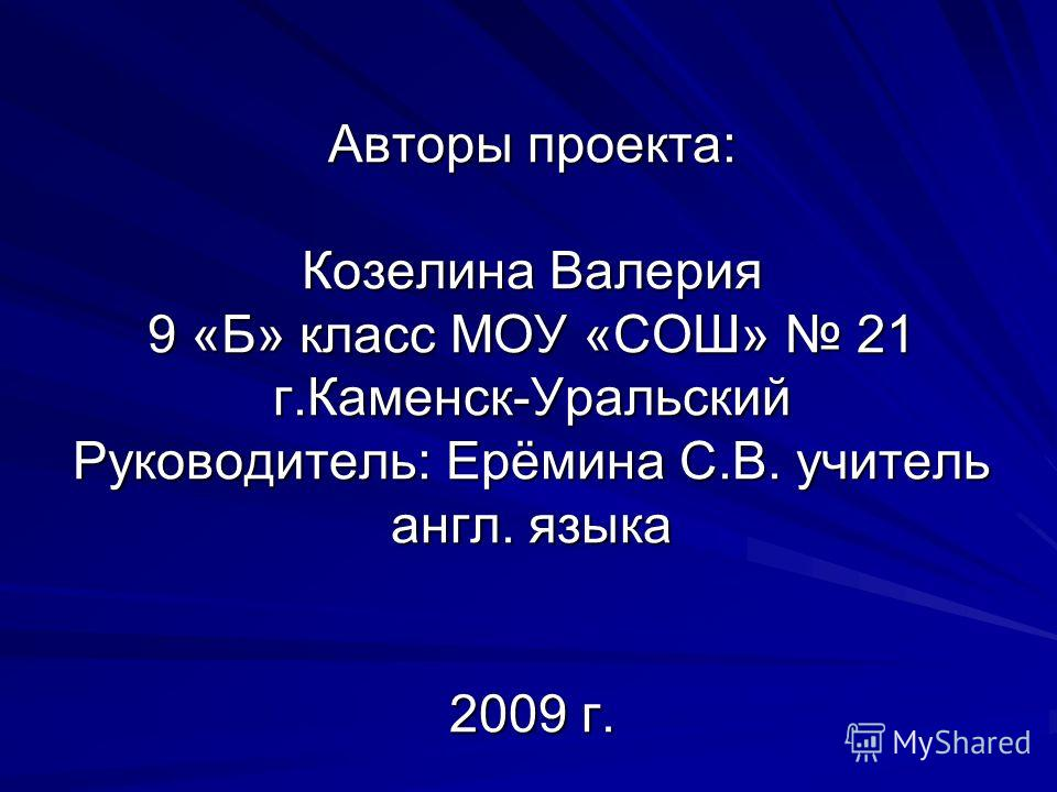 Авторы проекта: Козелина Валерия 9 «Б» класс МОУ «СОШ» 21 г.Каменск-Уральский Руководитель: Ерёмина С.В. учитель англ. языка 2009 г.
