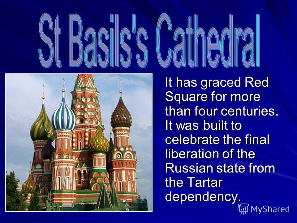 It has graced Red Square for more than four centuries. It was built to celebrate the final liberation of the Russian state from the Tartar dependency. It has graced Red Square for more than four centuries. It was built to celebrate the final liberati