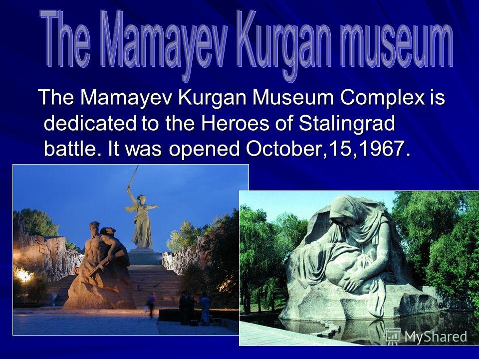 The Mamayev Kurgan Museum Complex is dedicated to the Heroes of Stalingrad battle. It was opened October,15,1967. The Mamayev Kurgan Museum Complex is dedicated to the Heroes of Stalingrad battle. It was opened October,15,1967.