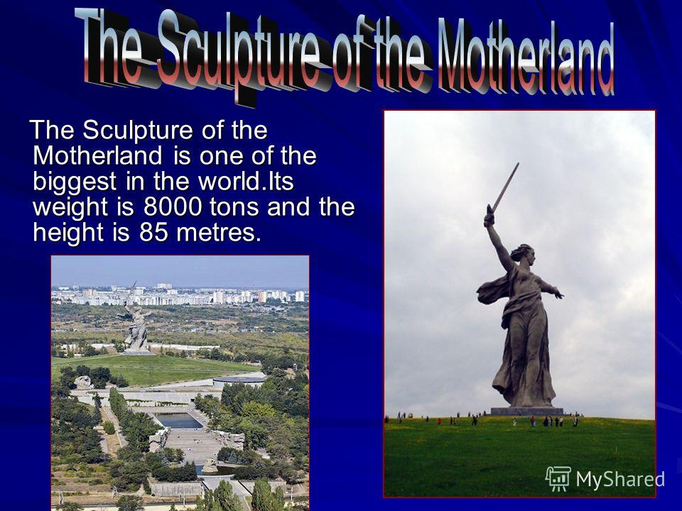 The Sculpture of the Motherland is one of the biggest in the world.Its weight is 8000 tons and the height is 85 metres. The Sculpture of the Motherland is one of the biggest in the world.Its weight is 8000 tons and the height is 85 metres.