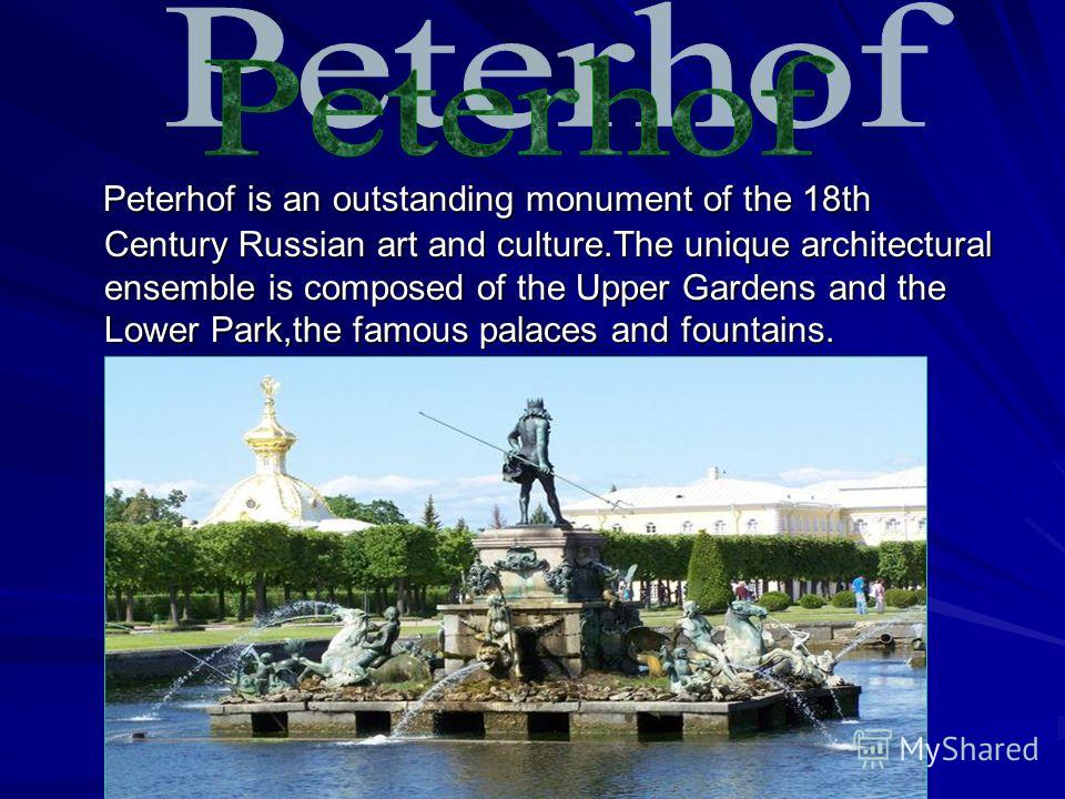 Peterhof is an outstanding monument of the 18th Century Russian art and culture.The unique architectural ensemble is composed of the Upper Gardens and the Lower Park,the famous palaces and fountains. Peterhof is an outstanding monument of the 18th Ce