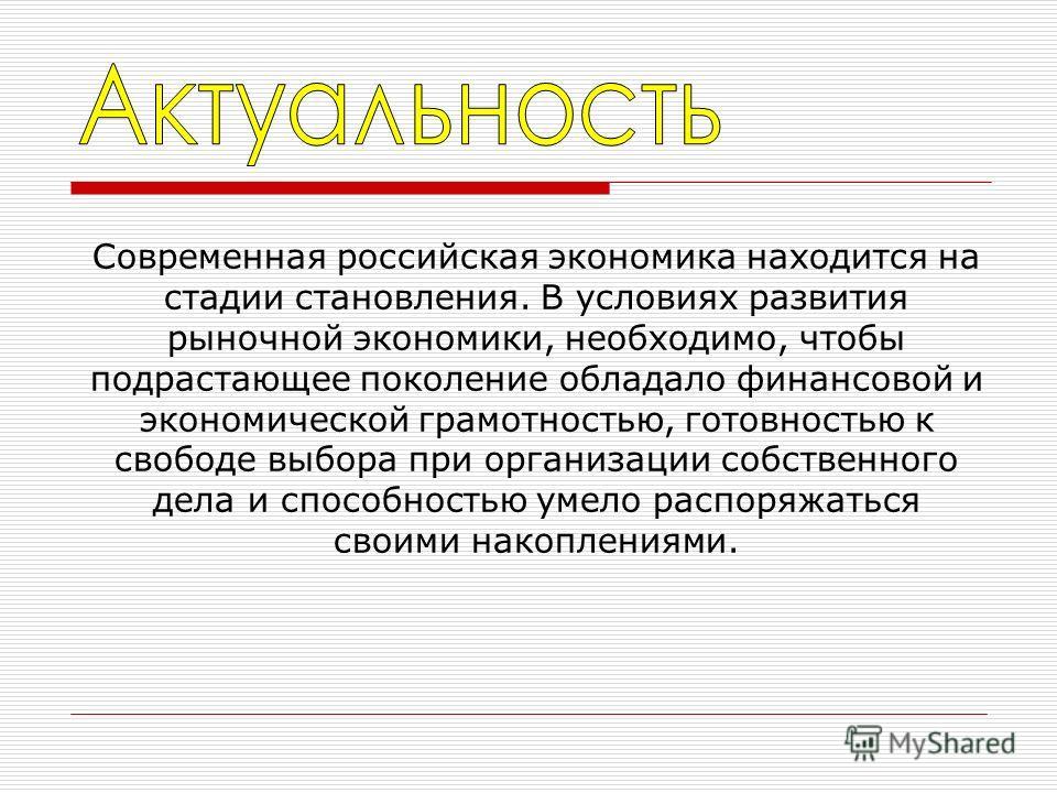 Современная российская экономика находится на стадии становления. В условиях развития рыночной экономики, необходимо, чтобы подрастающее поколение обладало финансовой и экономической грамотностью, готовностью к свободе выбора при организации собствен