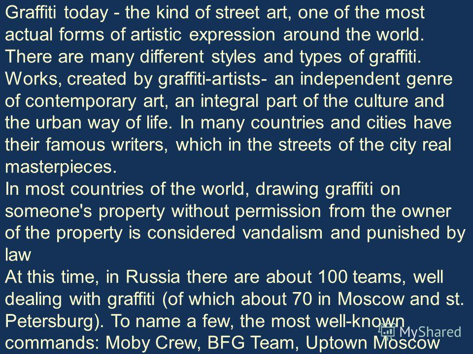 Graffiti today - the kind of street art, one of the most actual forms of artistic expression around the world. There are many different styles and types of graffiti. Works, created by graffiti-artists- an independent genre of contemporary art, an int