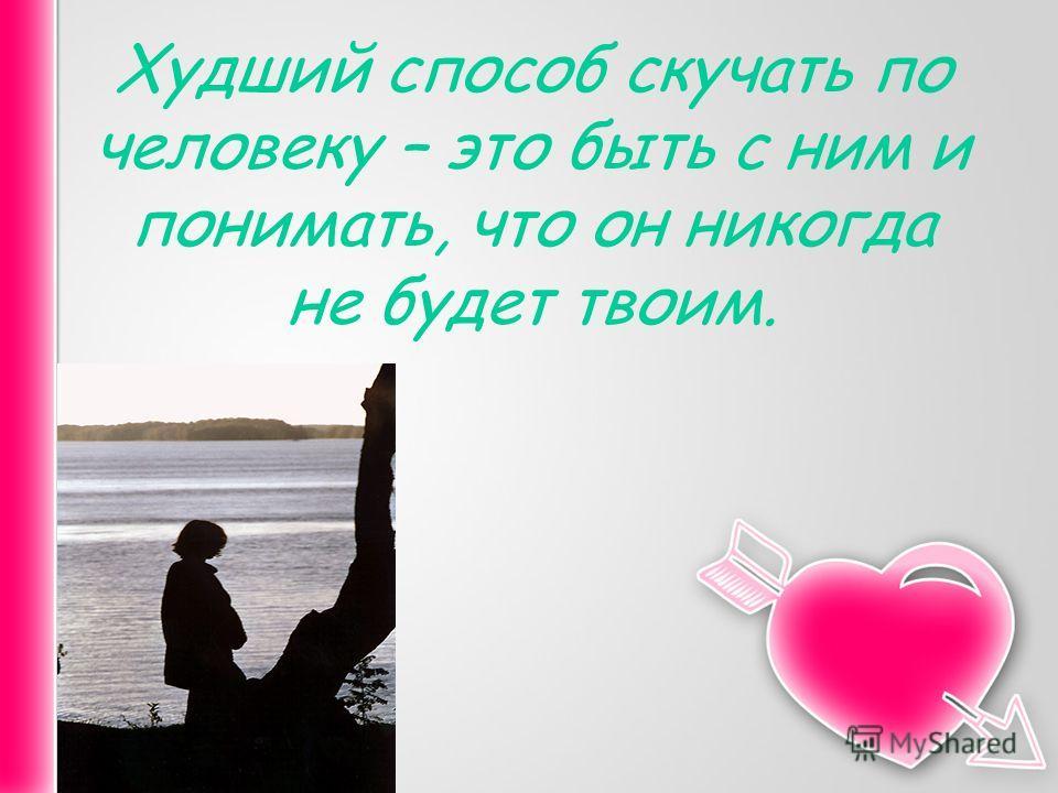 Худший способ скучать по человеку – это быть с ним и понимать, что он никогда не будет твоим.