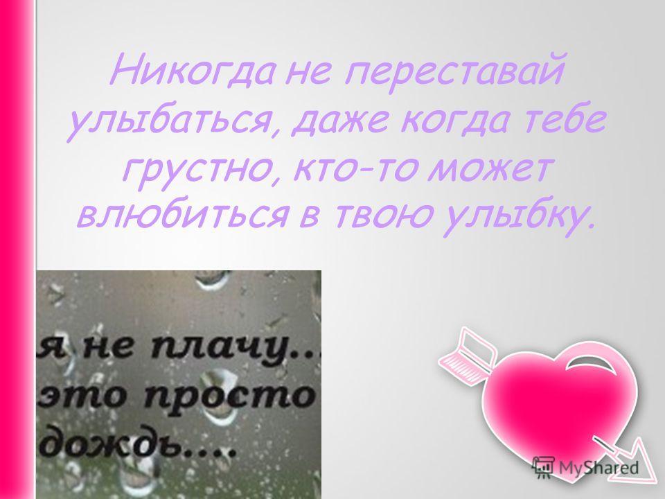 Никогда не переставай улыбаться, даже когда тебе грустно, кто-то может влюбиться в твою улыбку.