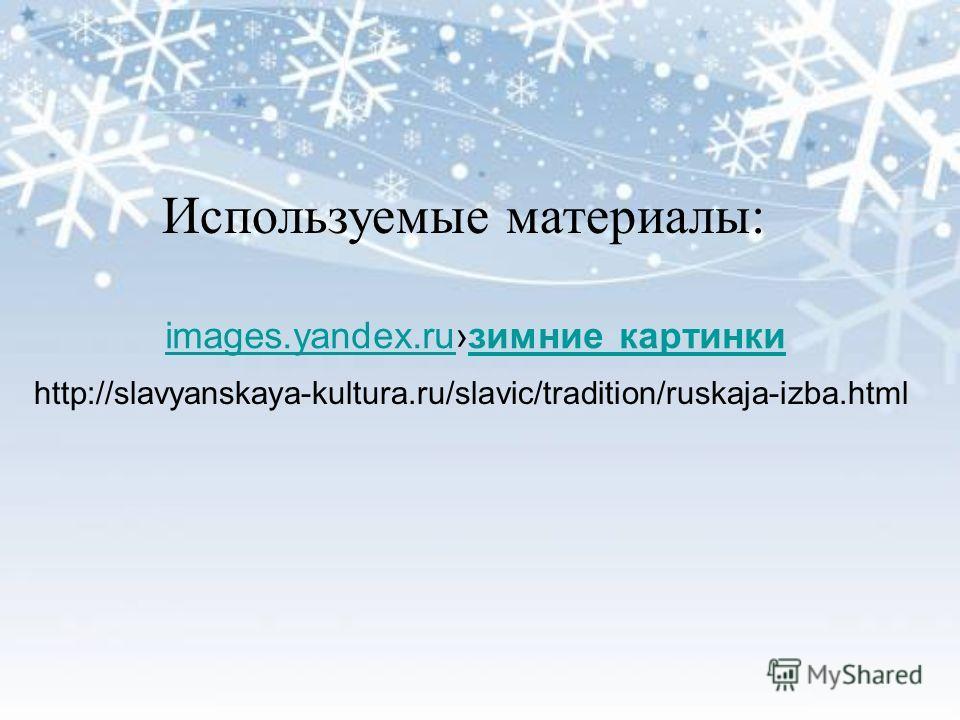 images.yandex.ruimages.yandex.ruзимние картинкизимние картинки http://slavyanskaya-kultura.ru/slavic/tradition/ruskaja-izba.html Используемые материалы: