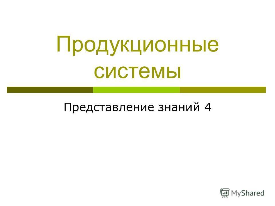 Продукционные системы Представление знаний 4