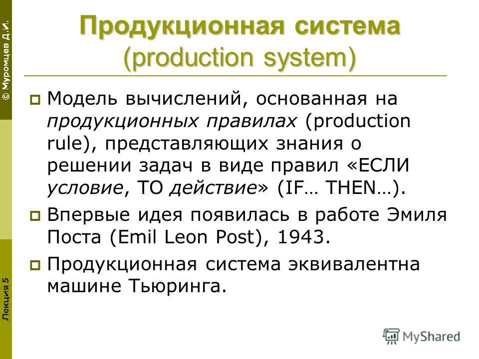 © Муромцев Д.И. Лекция 5 Продукционная система (production system) Модель вычислений, основанная на продукционных правилах (production rule), представляющих знания о решении задач в виде правил «ЕСЛИ условие, ТО действие» (IF… THEN…). Впервые идея по