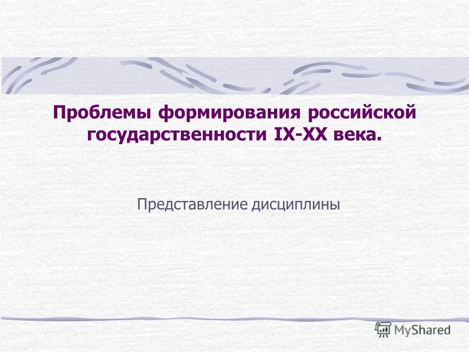 Проблемы формирования российской государственности IX-XX века. Представление дисциплины